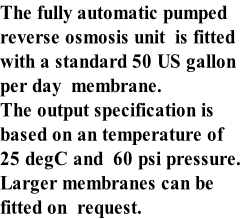 The fully automatic pumped reverse osmosis unit  is fitted with a standard 50 US gallon per day  membrane. The output specification is  based on an temperature of  25 degC and  60 psi pressure. Larger membranes can be  fitted on  request.