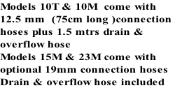 Models 10T & 10M  come with  12.5 mm  (75cm long )connection  hoses plus 1.5 mtrs drain &  overflow hose Models 15M & 23M come with  optional 19mm connection hoses Drain & overflow hose included